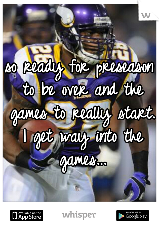 so ready for preseason to be over and the games to really start. I get way into the games...