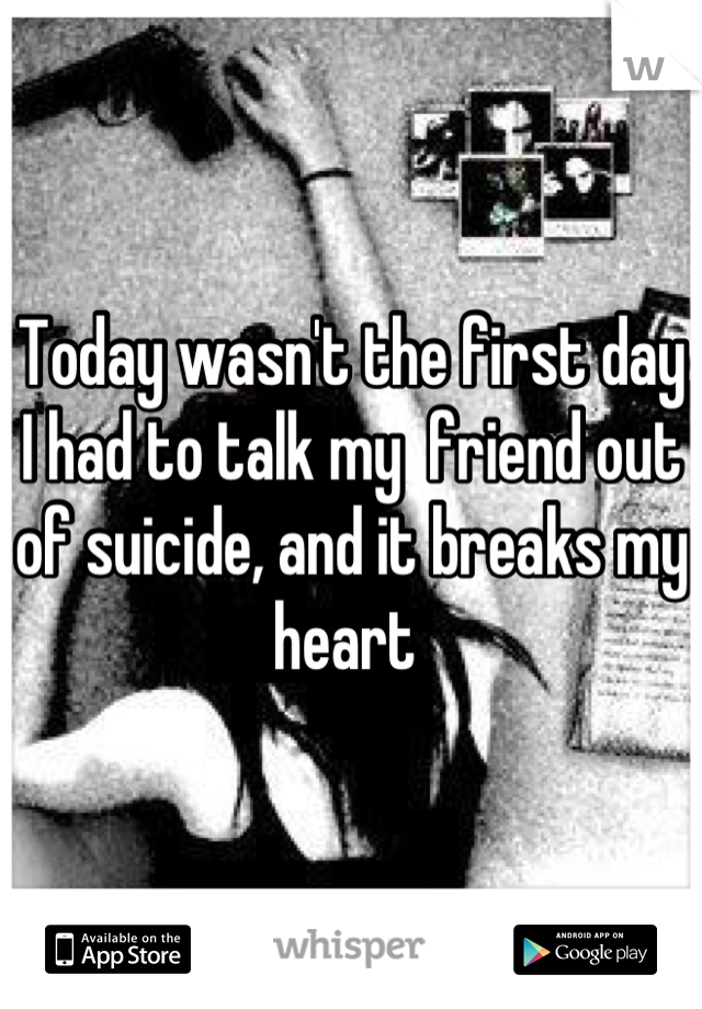 Today wasn't the first day I had to talk my  friend out of suicide, and it breaks my heart
