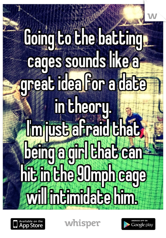 Going to the batting  cages sounds like a  great idea for a date  in theory.  I'm just afraid that  being a girl that can  hit in the 90mph cage  will intimidate him.