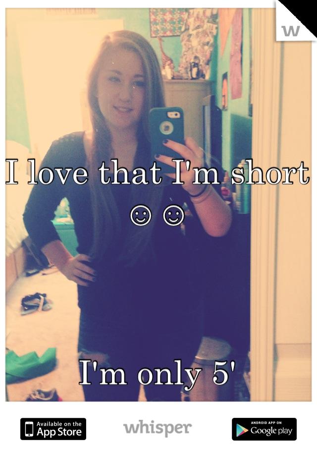 I love that I'm short ☺☺     I'm only 5'