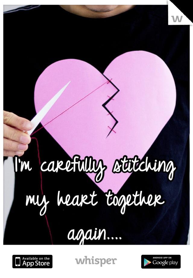 I'm carefully stitching my heart together again....