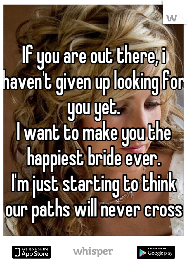 If you are out there, i haven't given up looking for you yet.  I want to make you the happiest bride ever.  I'm just starting to think our paths will never cross