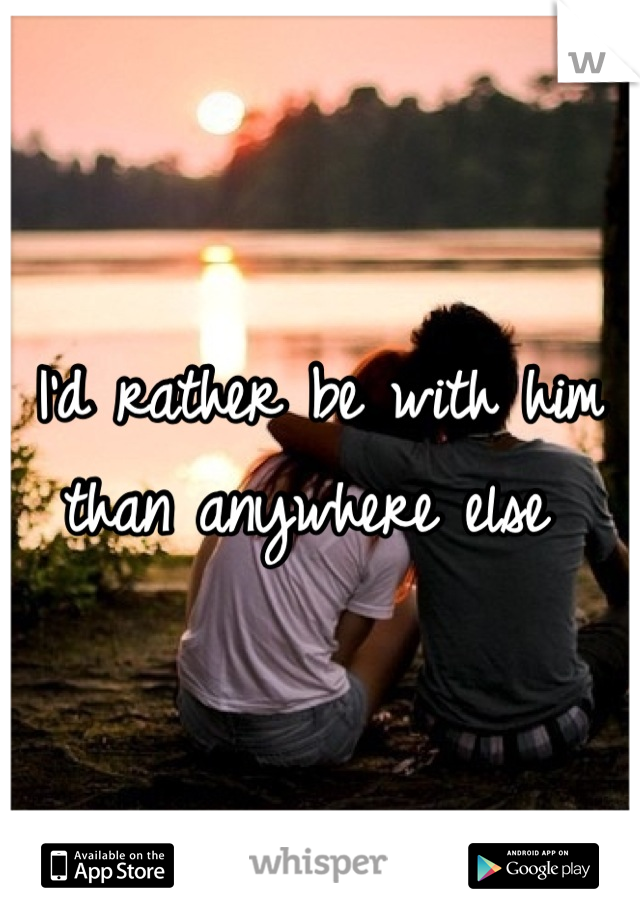 I'd rather be with him than anywhere else