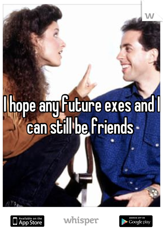 I hope any future exes and I can still be friends