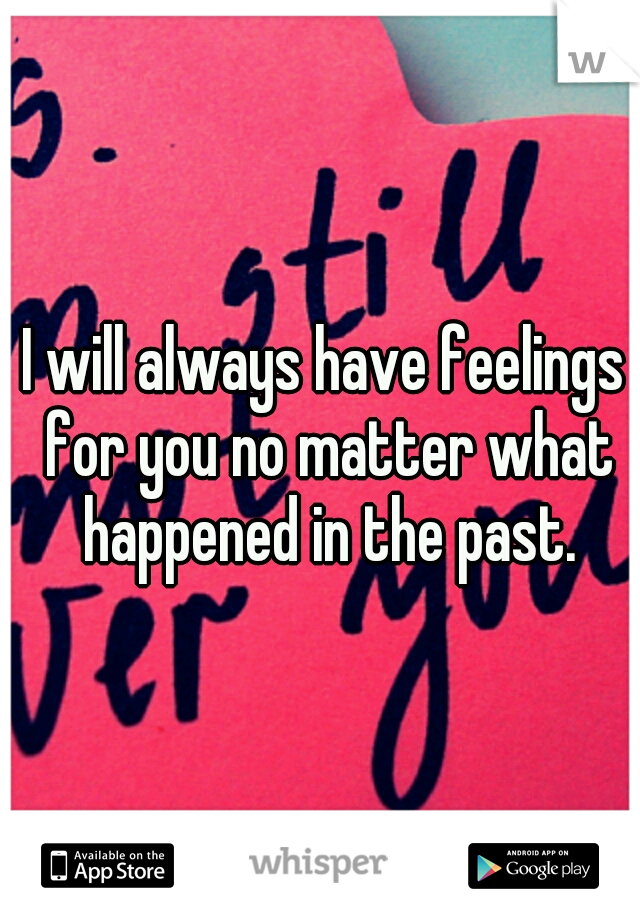 I will always have feelings for you no matter what happened in the past.