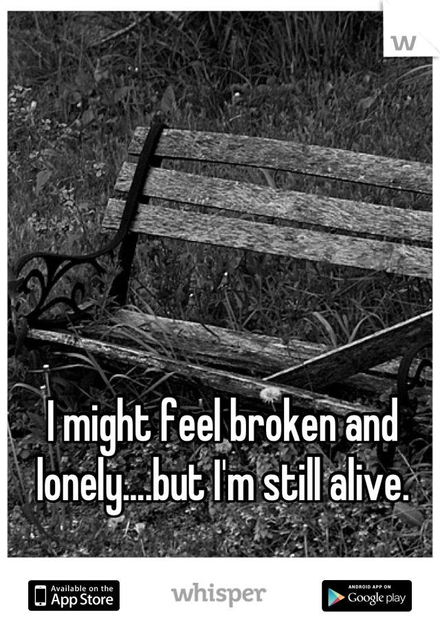 I might feel broken and lonely....but I'm still alive.