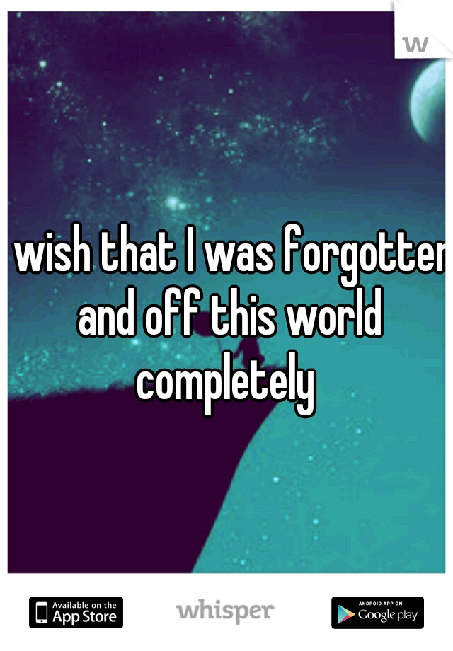I wish that I was forgotten and off this world completely