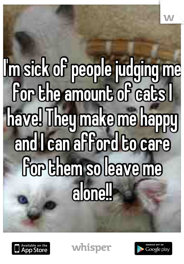 I'm sick of people judging me for the amount of cats I have! They make me happy and I can afford to care for them so leave me alone!!