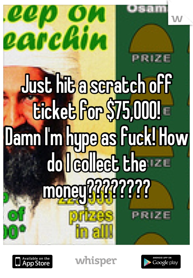 Just hit a scratch off ticket for $75,000! Damn I'm hype as fuck! How do I collect the money????????