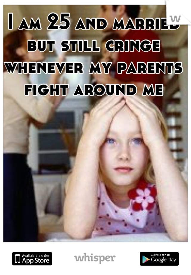 I am 25 and married but still cringe whenever my parents fight around me