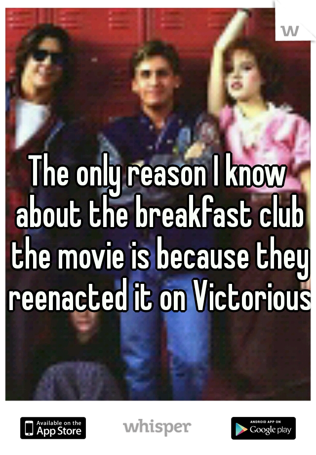 The only reason I know about the breakfast club the movie is because they reenacted it on Victorious