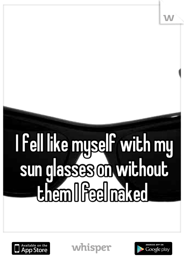 I fell like myself with my sun glasses on without them I feel naked