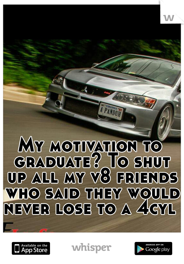 My motivation to graduate? To shut up all my v8 friends who said they would never lose to a 4cyl