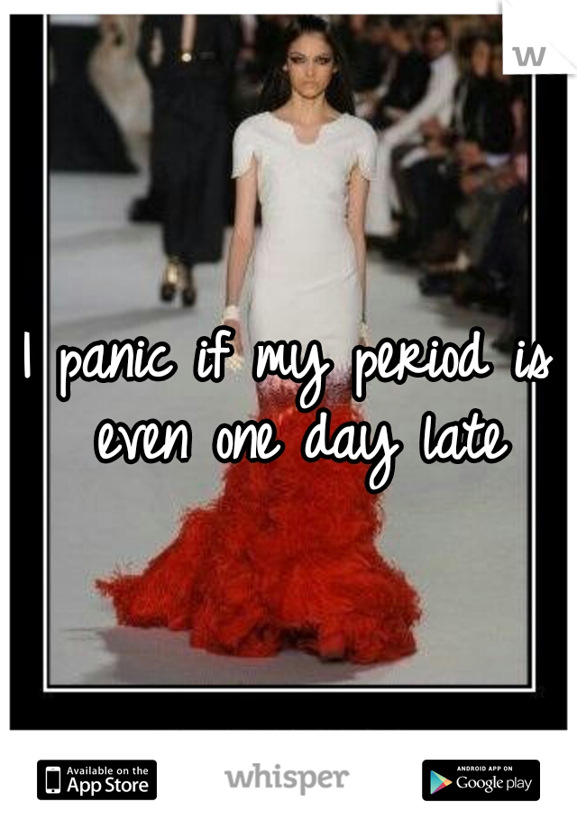 I panic if my period is even one day late