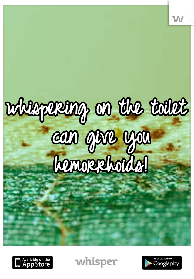whispering on the toilet can give you hemorrhoids!