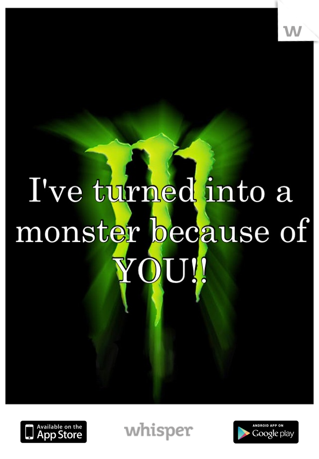 I've turned into a monster because of YOU!!