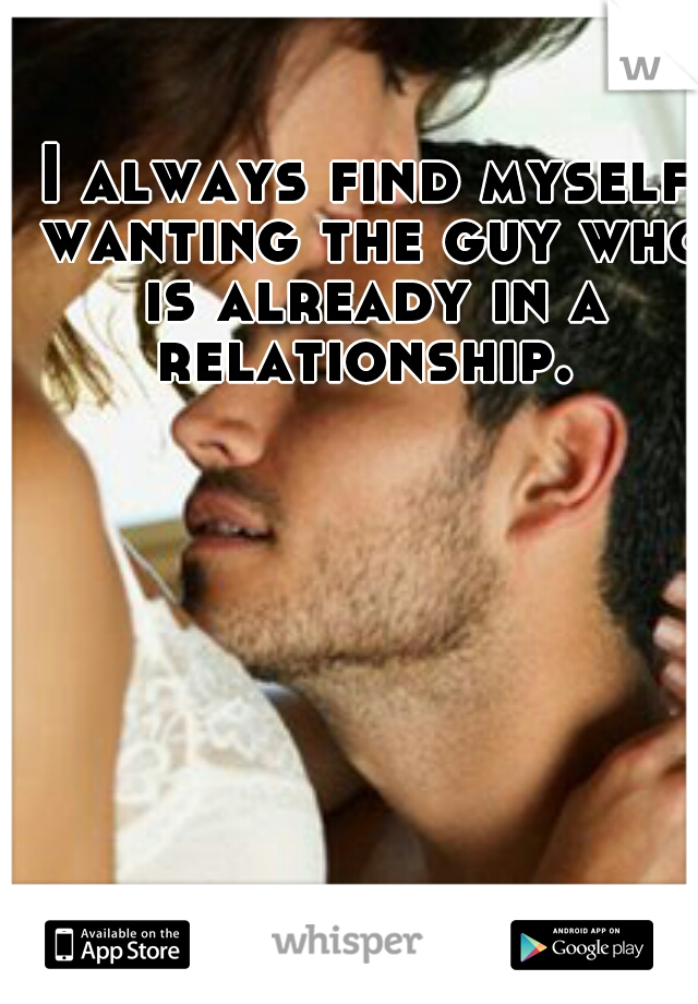I always find myself wanting the guy who is already in a relationship.