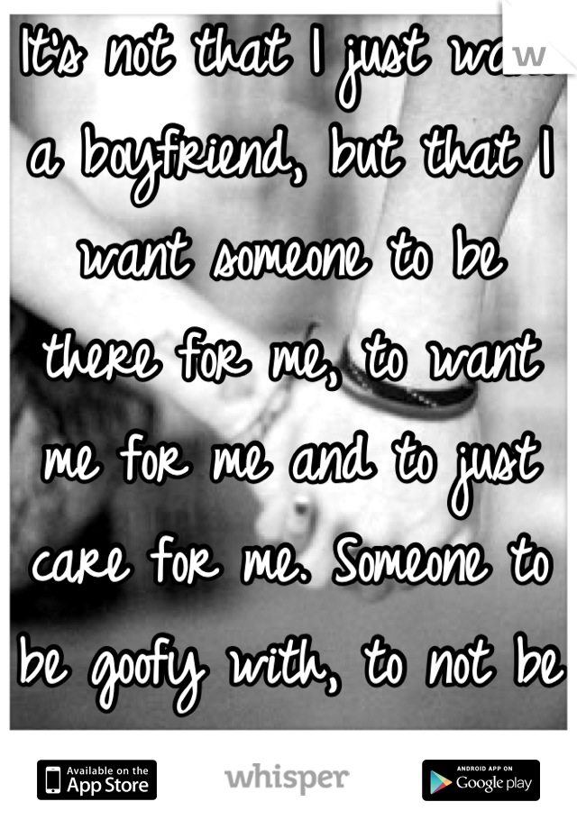 It's not that I just want a boyfriend, but that I want someone to be there for me, to want me for me and to just care for me. Someone to be goofy with, to not be self-conscious around.