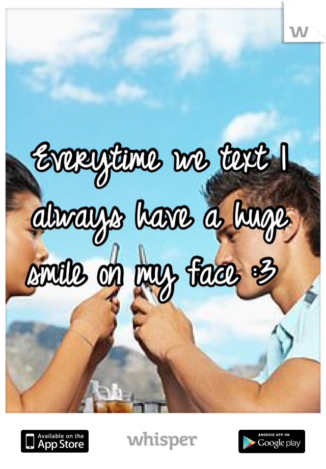 Everytime we text I always have a huge smile on my face :3