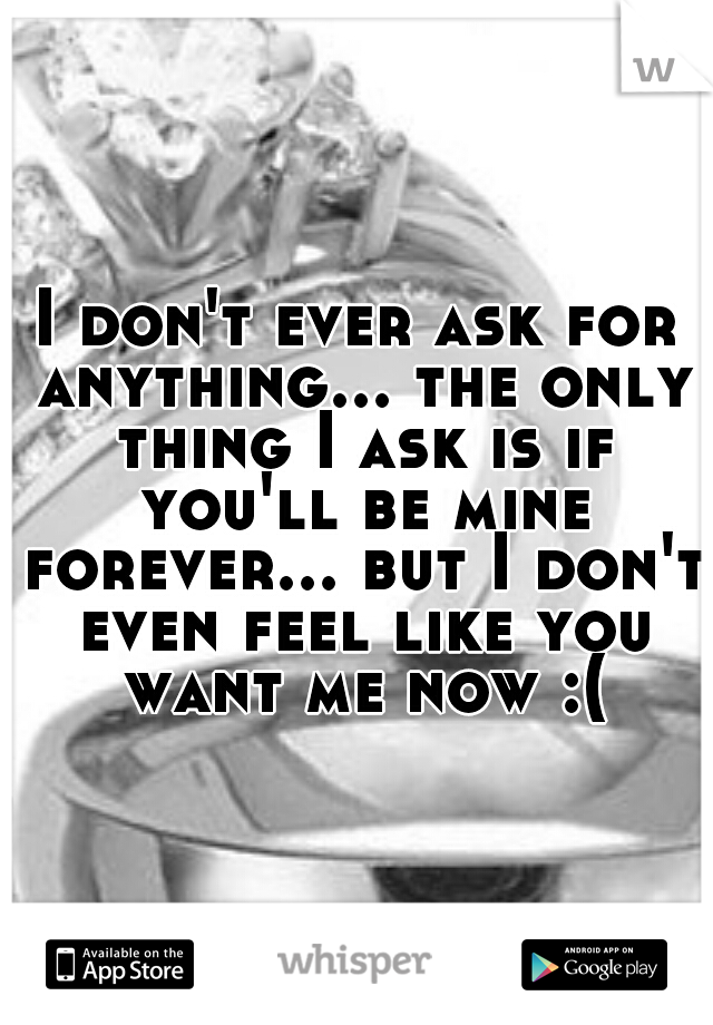 I don't ever ask for anything... the only thing I ask is if you'll be mine forever... but I don't even feel like you want me now :(