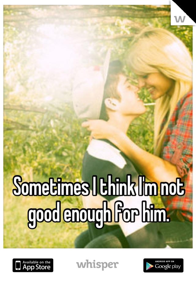 Sometimes I think I'm not good enough for him.