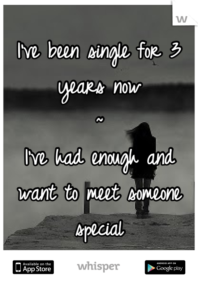 I've been single for 3 years now ~ I've had enough and want to meet someone special