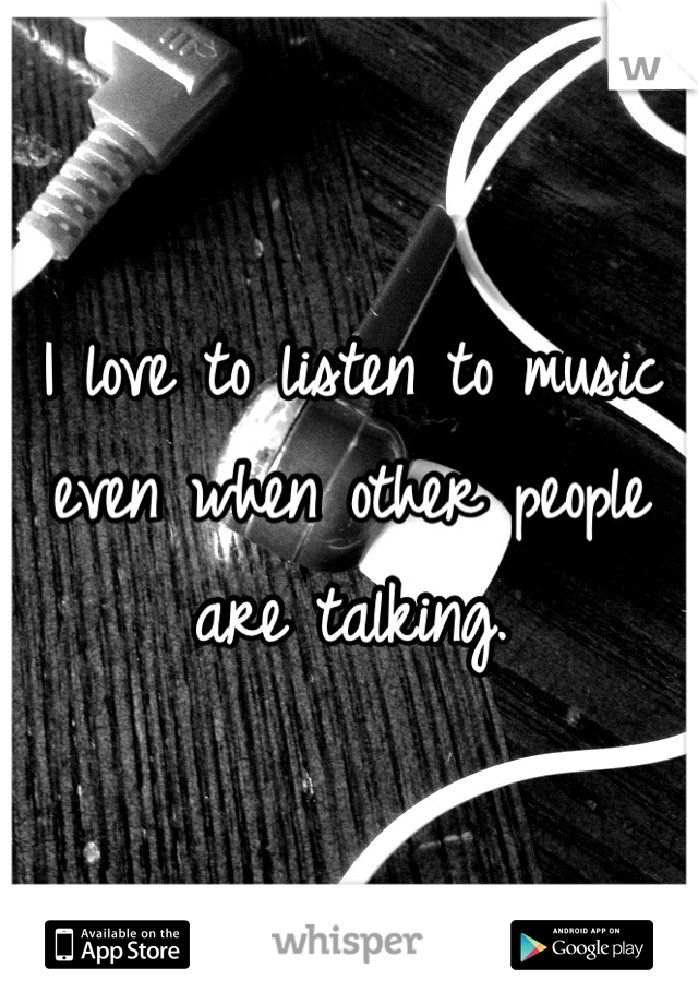 I love to listen to music even when other people are talking.