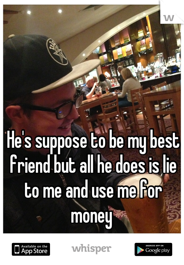 He's suppose to be my best friend but all he does is lie to me and use me for money