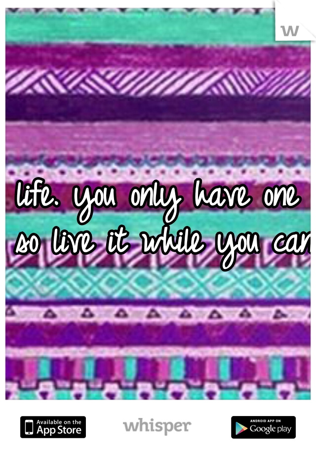 life. you only have one so live it while you can.