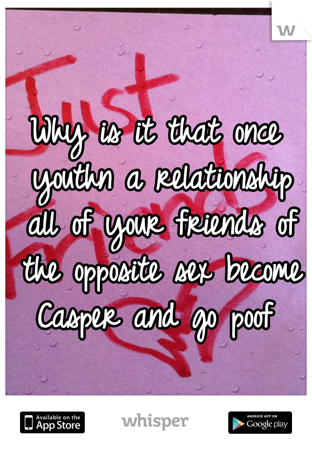 Why is it that once youthn a relationship all of your friends of the opposite sex become Casper and go poof
