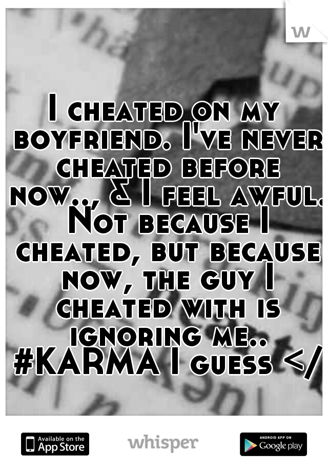 I cheated on my boyfriend. I've never cheated before now.., & I feel awful. Not because I cheated, but because now, the guy I cheated with is ignoring me.. #KARMA I guess </3
