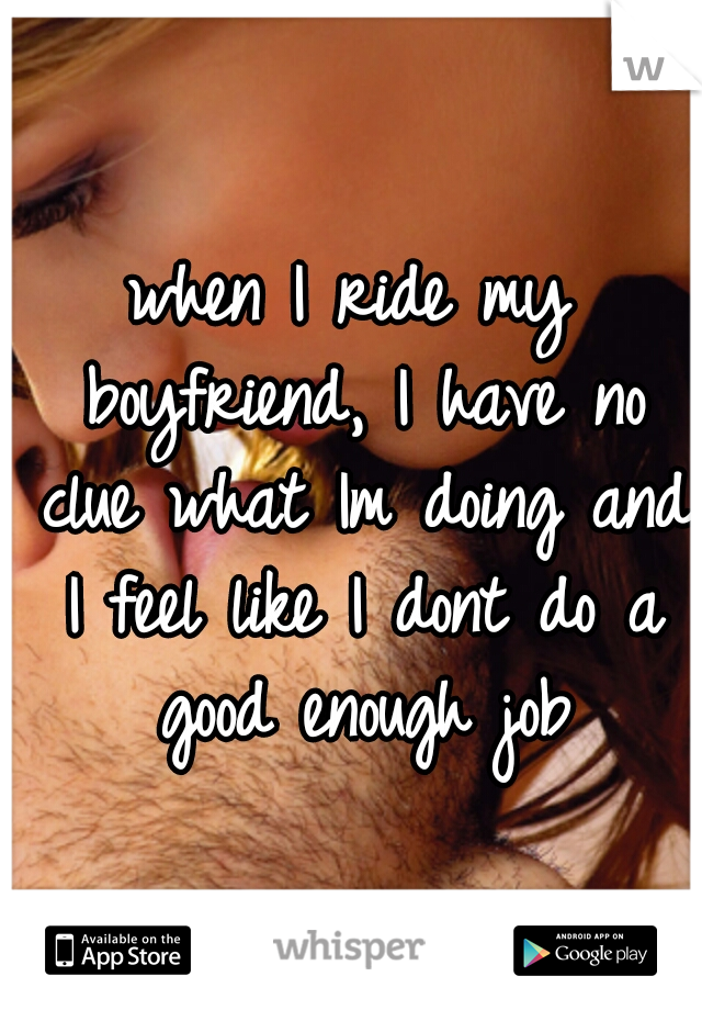 when I ride my boyfriend, I have no clue what Im doing and I feel like I dont do a good enough job