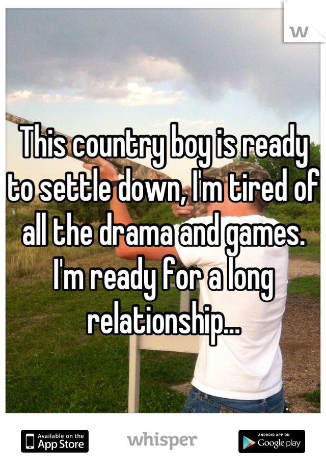 This country boy is ready to settle down, I'm tired of all the drama and games. I'm ready for a long relationship...