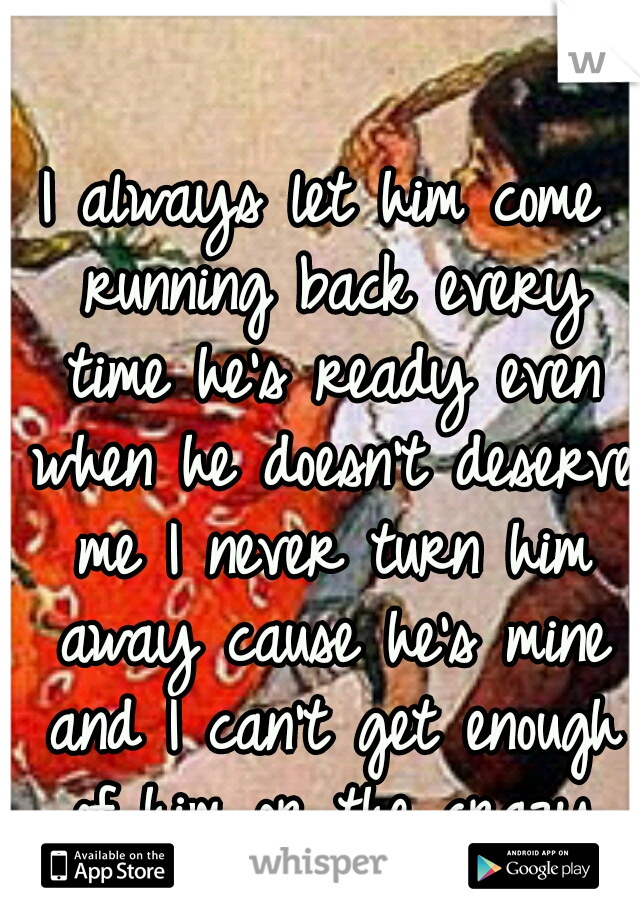 I always let him come running back every time he's ready even when he doesn't deserve me I never turn him away cause he's mine and I can't get enough of him or the crazy times we share.