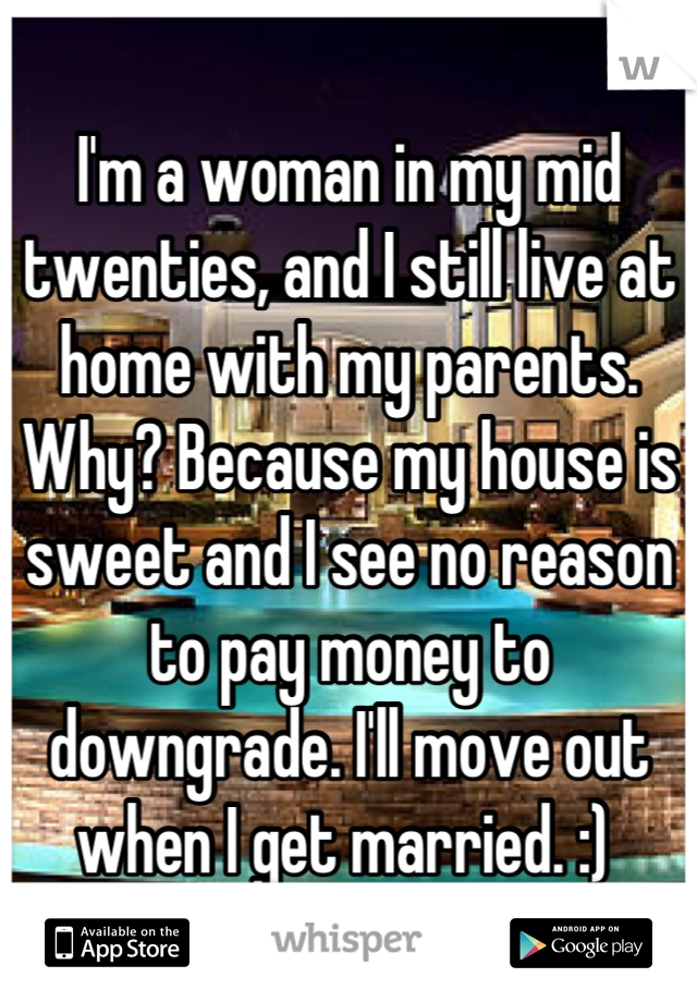 I'm a woman in my mid twenties, and I still live at home with my parents. Why? Because my house is sweet and I see no reason to pay money to downgrade. I'll move out when I get married. :)