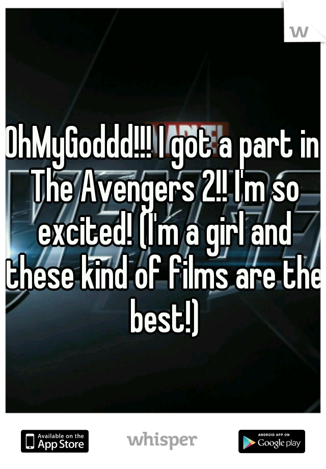 OhMyGoddd!!! I got a part in The Avengers 2!! I'm so excited! (I'm a girl and these kind of films are the best!)