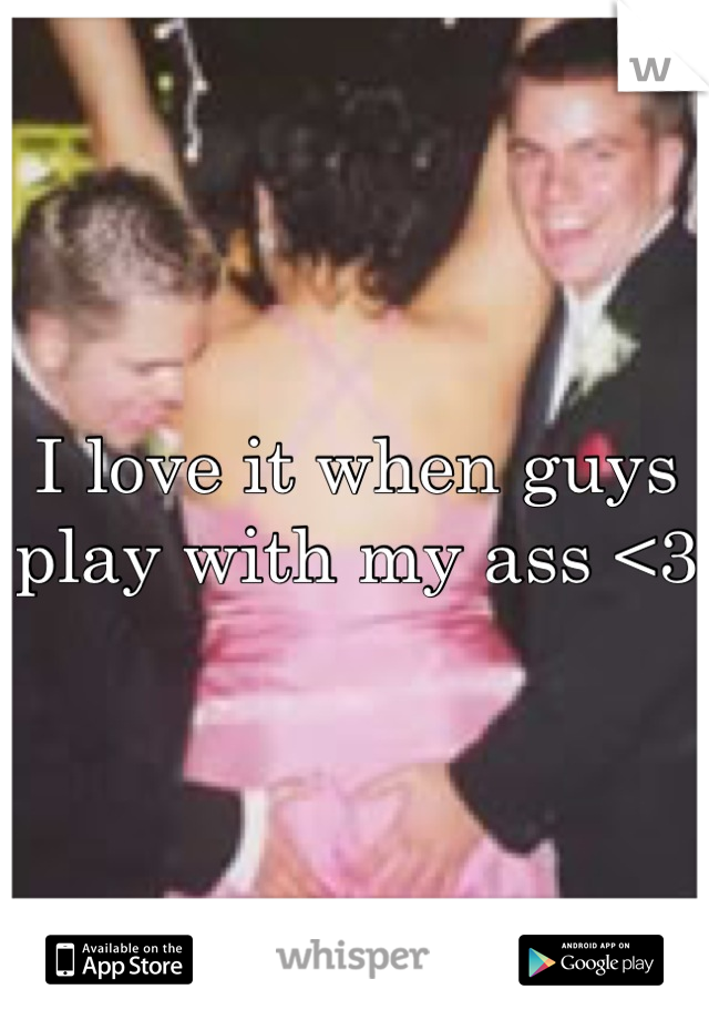 I love it when guys play with my ass <3