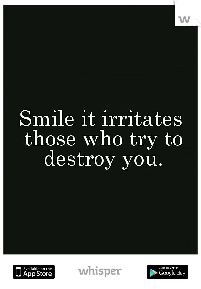 Smile it irritates those who try to destroy you.