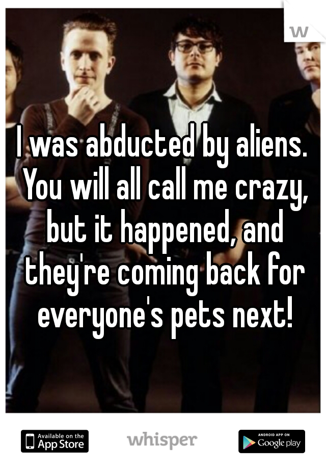 I was abducted by aliens. You will all call me crazy, but it happened, and they're coming back for everyone's pets next!