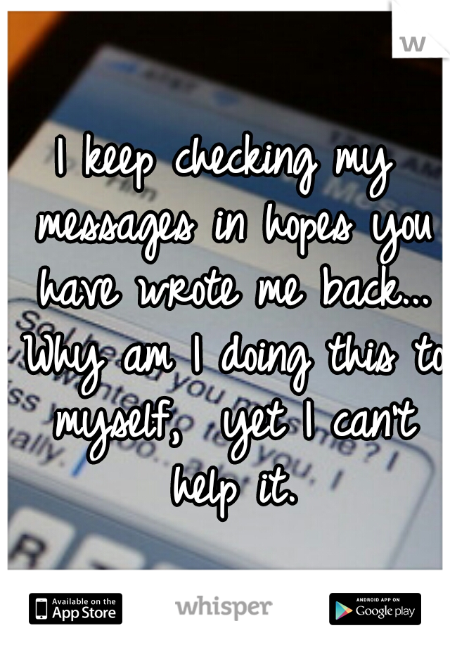 I keep checking my messages in hopes you have wrote me back... Why am I doing this to myself,  yet I can't help it.