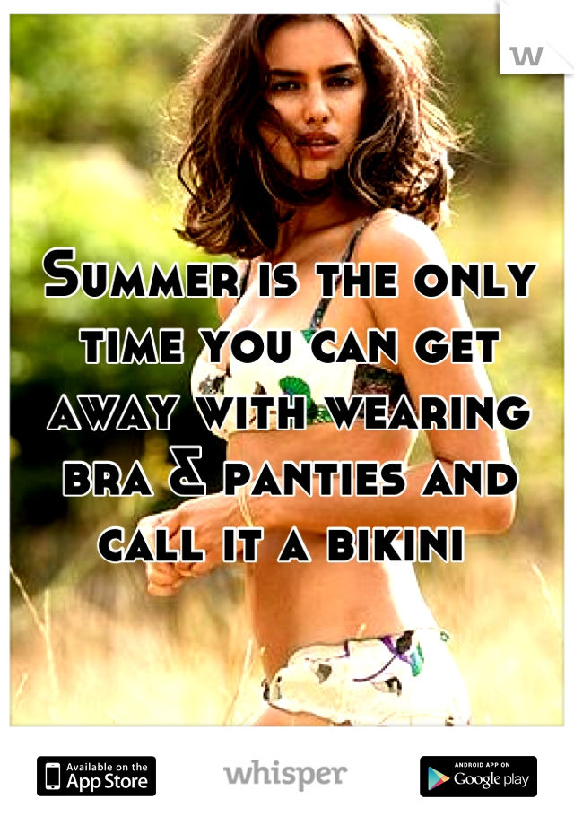 Summer is the only time you can get away with wearing bra & panties and call it a bikini