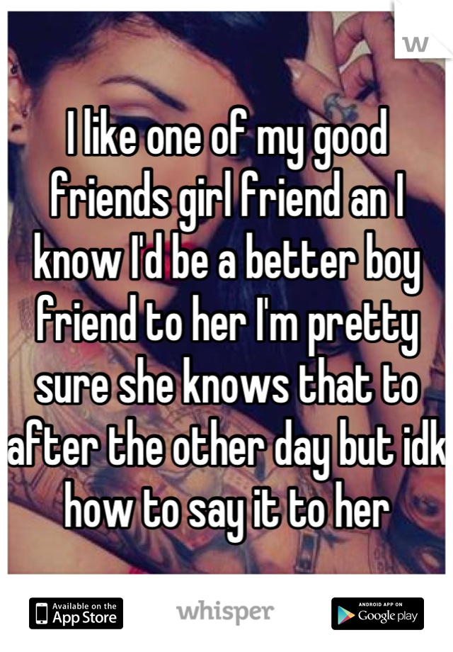I like one of my good friends girl friend an I know I'd be a better boy friend to her I'm pretty sure she knows that to after the other day but idk how to say it to her