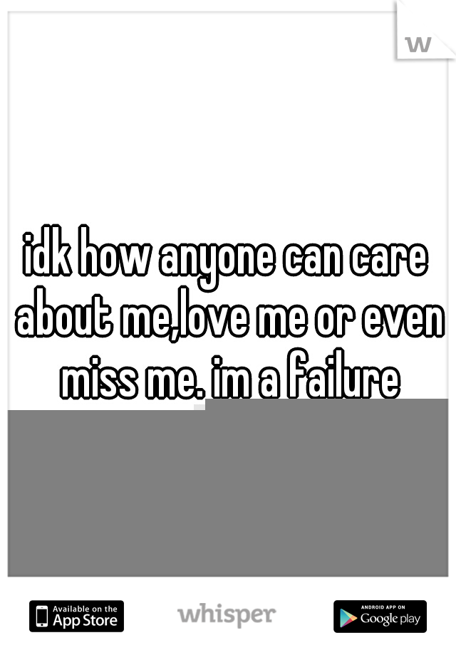 idk how anyone can care about me,love me or even miss me. im a failure