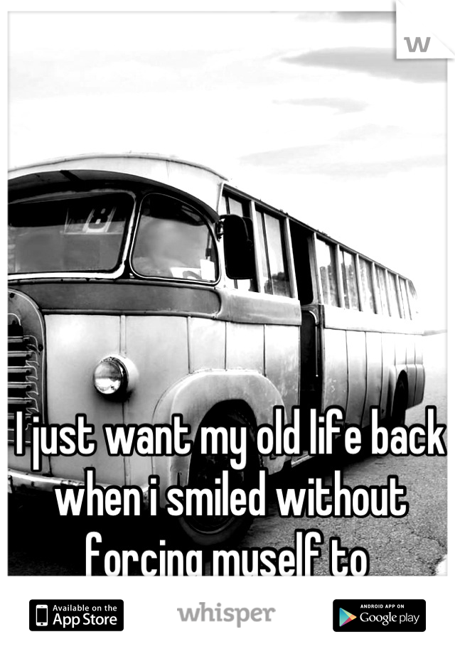 I just want my old life back when i smiled without forcing myself to
