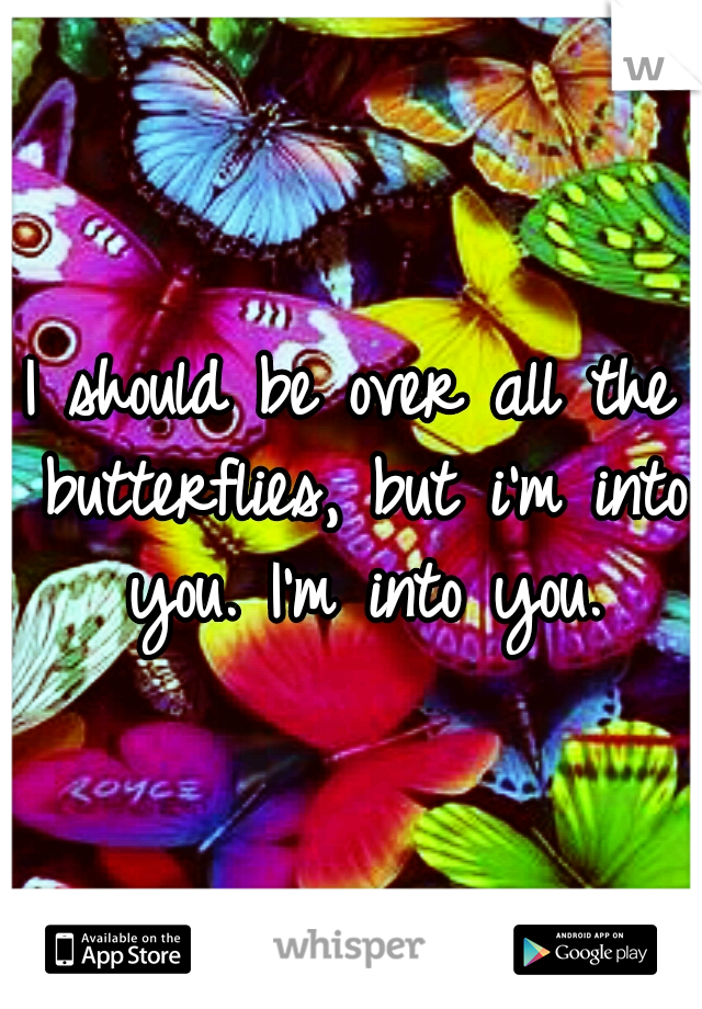 I should be over all the butterflies, but i'm into you. I'm into you.