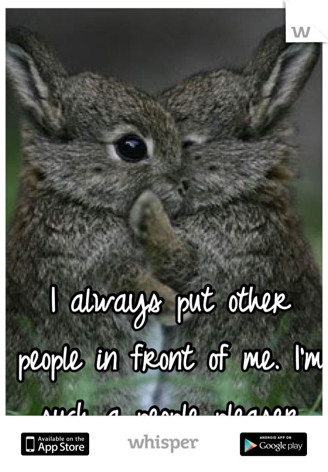 I always put other people in front of me. I'm such a people pleaser