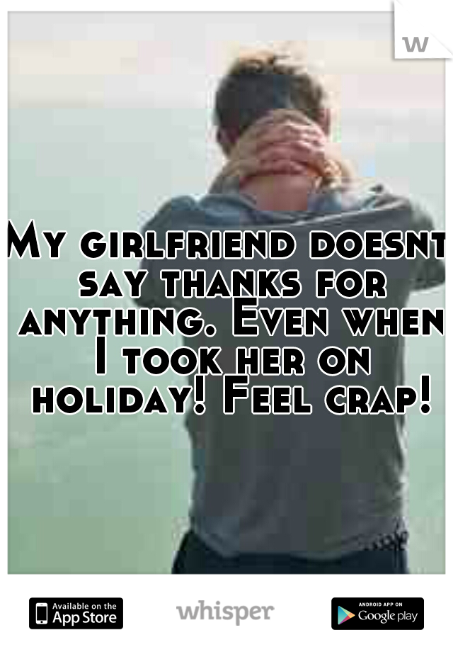 My girlfriend doesnt say thanks for anything. Even when I took her on holiday! Feel crap!