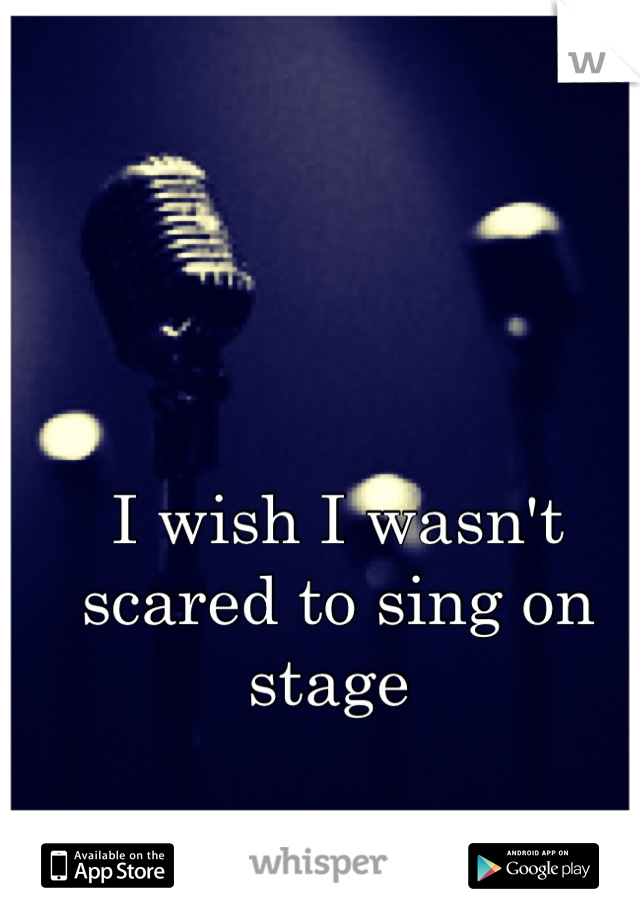 I wish I wasn't scared to sing on stage