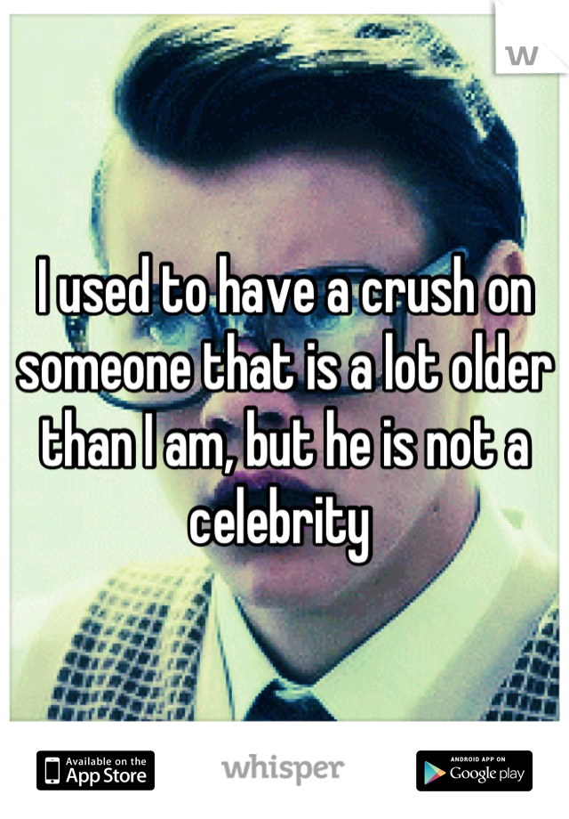 I used to have a crush on someone that is a lot older than I am, but he is not a celebrity