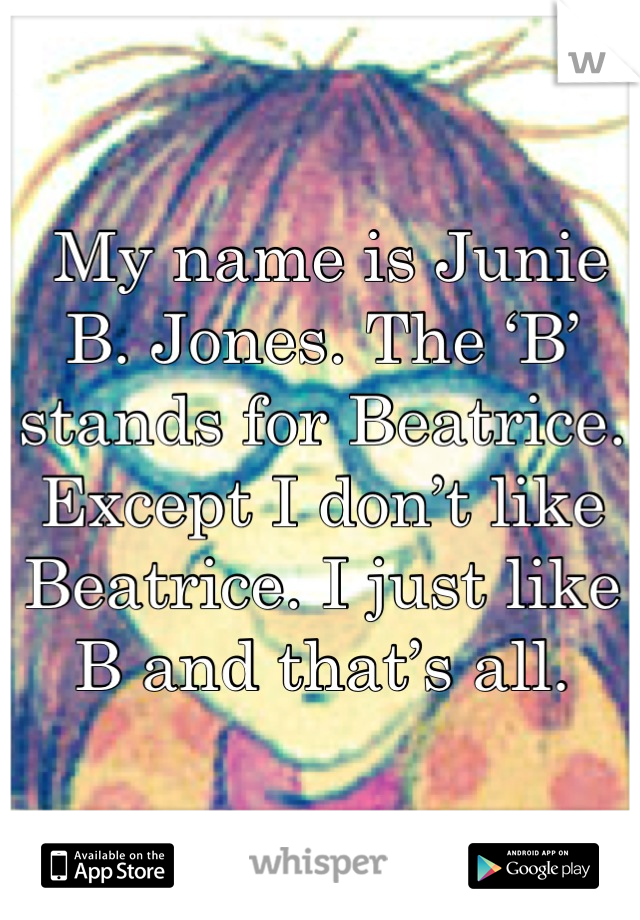 My name is Junie B. Jones. The 'B' stands for Beatrice. Except I don't like Beatrice. I just like B and that's all.